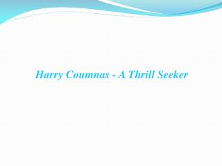 harry coumnas - a thrill seeker