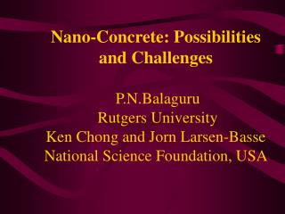 Nano-Concrete: Possibilities and Challenges    P.N.Balaguru  Rutgers University   Ken Chong and Jorn Larsen-Basse Nation