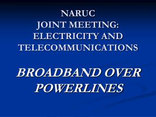 NARUC JOINT MEETING:  ELECTRICITY AND TELECOMMUNICATIONS  BROADBAND OVER POWERLINES