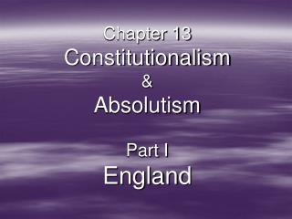 Chapter 13 Constitutionalism   Absolutism  Part I England