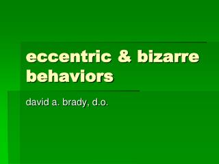 Eccentric  bizarre behaviors