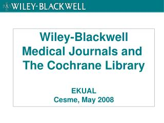 Wiley-Blackwell Medical Journals and  The Cochrane Library  EKUAL Cesme, May 2008