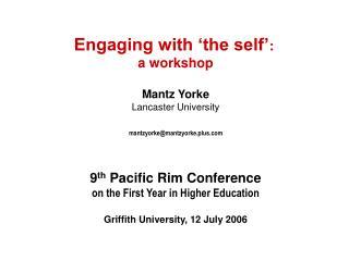 Engaging with  the self :  a workshop  Mantz Yorke Lancaster University  mantzyorkemantzyorke.plus     9th Pacific Rim C