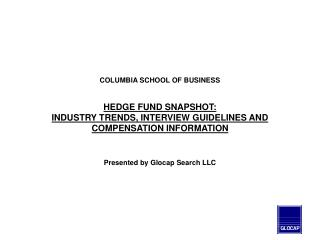 COLUMBIA SCHOOL OF BUSINESS    HEDGE FUND SNAPSHOT: INDUSTRY TRENDS, INTERVIEW GUIDELINES AND COMPENSATION INFORMATION