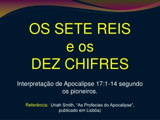 OS SETE REIS e os  DEZ CHIFRES  Interpreta  o de Apocalipse 17:1-14 segundo os pioneiros.  Refer ncia:  Uriah Smith,  As