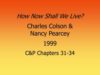 How Now Shall We Live  Charles Colson   Nancy Pearcey  1999  CP Chapters 31-34