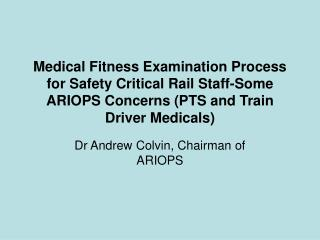 Medical Fitness Examination Process for Safety Critical Rail Staff-Some ARIOPS Concerns PTS and Train Driver Medicals