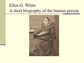 Ellen G. White A short biography of the human person
