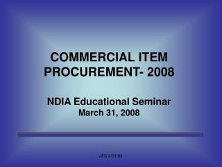 COMMERCIAL ITEM PROCUREMENT- 2008  NDIA Educational Seminar March 31, 2008