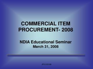 COMMERCIAL ITEM PROCUREMENT- 2008  NDIA Educational Seminar March 31, 2008