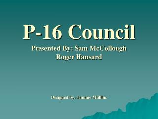 P-16 Council Presented By: Sam McCollough Roger Hansard     Designed by: Jammie Mullins