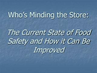 Who s Minding the Store:  The Current State of Food Safety and How it Can Be Improved