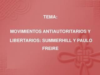 TEMA:  MOVIMIENTOS ANTIAUTORITARIOS Y  LIBERTARIOS: SUMMERHILL Y PAULO FREIRE