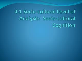 4.1 Socio-cultural Level of Analysis:  Socio-cultural Cognition