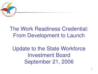 The Work Readiness Credential:  From Development to Launch    Update to the State Workforce Investment Board September 2