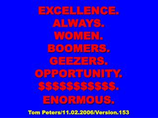EXCELLENCE. ALWAYS.  WOMEN. BOOMERS. GEEZERS.  OPPORTUNITY. . ENORMOUS.   Tom Peters