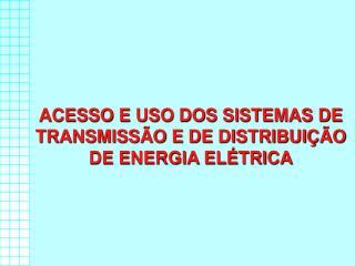 ACESSO E USO DOS SISTEMAS DE TRANSMISS O E DE DISTRIBUI  O DE ENERGIA EL TRICA