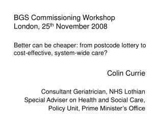 BGS Commissioning Workshop London, 25th November 2008  Better can be cheaper: from postcode lottery to cost-effective, s