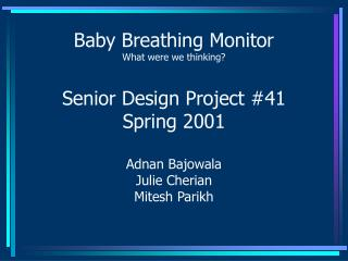 Baby Breathing Monitor What were we thinking  Senior Design Project 41 Spring 2001  Adnan Bajowala Julie Cherian Mitesh