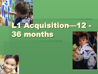L1 Acquisition 12 -36 months