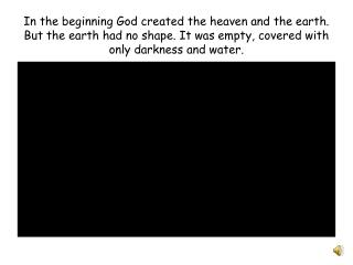 In the beginning God created the heaven and the earth. But the earth had no shape. It was empty, covered with only darkn