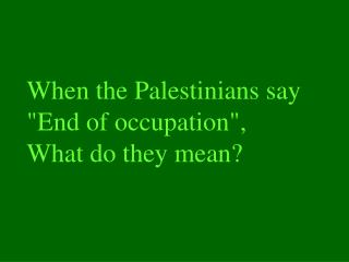 When the Palestinians say  End of occupation, What do they mean