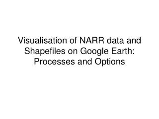 Visualisation of NARR data and Shapefiles on Google Earth: Processes and Options