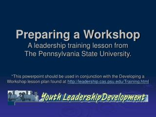 Preparing a Workshop A leadership training lesson from  The Pennsylvania State University.