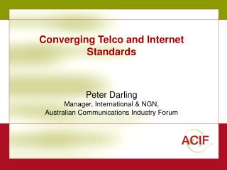 Converging Telco and Internet Standards    Peter Darling Manager, International  NGN, Australian Communications Industry
