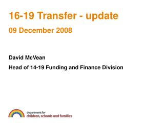 16-19 Transfer - update 09 December 2008    David McVean Head of 14-19 Funding and Finance Division