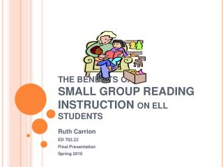 THE BENEFITS OF  SMALL GROUP READING INSTRUCTION ON ELL STUDENTS