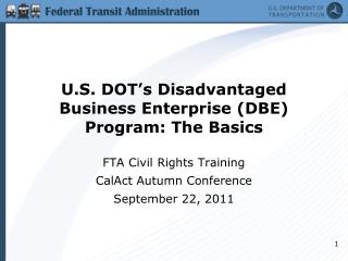 U.S. DOT s Disadvantaged Business Enterprise DBE Program: The Basics