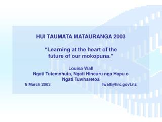 HUI TAUMATA MATAURANGA 2003   Learning at the heart of the  future of our mokopuna.    Louisa Wall Ngati Tutemohuta, Nga