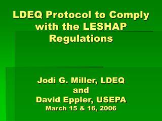 LDEQ Protocol to Comply with the LESHAP Regulations     Jodi G. Miller, LDEQ and  David Eppler, USEPA March 15  16, 2006