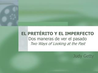EL PRET RITO Y EL IMPERFECTO Dos maneras de ver el pasado Two Ways of Looking at the Past