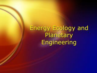 Energy Ecology and Planetary Engineering