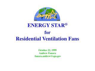 ENERGY STAR   for  Residential Ventilation Fans  October 22, 1999  Andrew Fanara            fanara.andrewepa