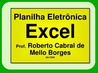Planilha Eletr nica  Excel Prof. Roberto Cabral de Mello Borges Abr