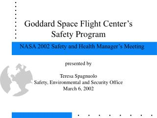 Goddard Space Flight Center s  Safety Program    NASA 2002 Safety and Health Manager s Meeting  presented by  Teresa Spa