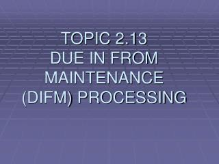 TOPIC 2.13 DUE IN FROM MAINTENANCE DIFM PROCESSING
