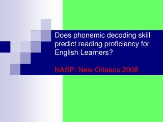 Does phonemic decoding skill predict reading proficiency for English Learners  NASP: New Orleans 2008