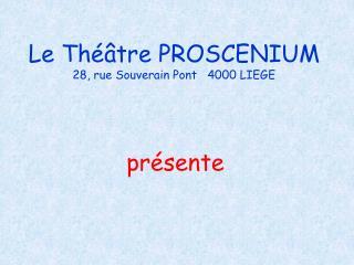 Le Th  tre PROSCENIUM 28, rue Souverain Pont   4000 LIEGE