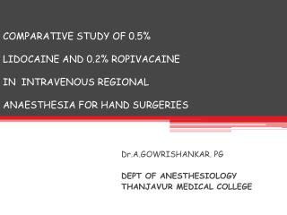 COMPARATIVE STUDY OF 0.5   LIDOCAINE AND 0.2 ROPIVACAINE   IN  INTRAVENOUS REGIONAL   ANAESTHESIA FOR HAND SURGERIES