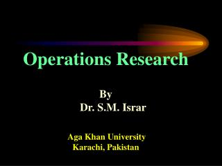 Operations Research  By     Dr. S.M. Israr    Aga Khan University Karachi, Pakistan