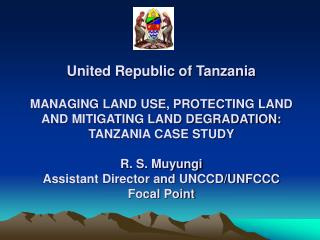 United Republic of Tanzania  MANAGING LAND USE, PROTECTING LAND AND MITIGATING LAND DEGRADATION:     TANZANIA CASE STUDY