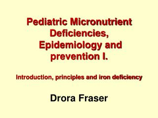 Pediatric Micronutrient Deficiencies,   Epidemiology and prevention I.  Introduction, principles and iron deficiency  Dr