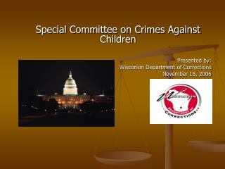 Special Committee on Crimes Against Children       Presented by:     Wisconsin Department of Corrections     November 15
