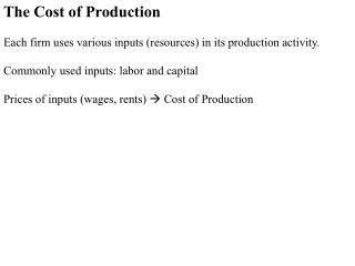 The Cost of Production  Each firm uses various inputs resources in its production activity.  Commonly used inputs: labor