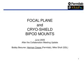 FOCAL PLANE and  CRYO-SHIELD  BIPOD MOUNTS  June 2005  After the Collaboration Meeting Update  Bobby Besuner, Herman Cea