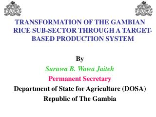 TRANSFORMATION OF THE GAMBIAN RICE SUB-SECTOR THROUGH A TARGET-BASED PRODUCTION SYSTEM  By Suruwa B. Wawa Jaiteh Permane